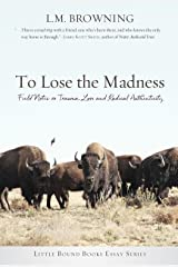 To Lose the Madness: Field Notes on Trauma, Loss and Radical Authenticity (Little Bound Books Essay) Paperback