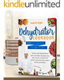 Dehydrator cookbook: The best guide for beginners on how to dehydrate vegetables, fruit, meat and jerky. In order to eat…