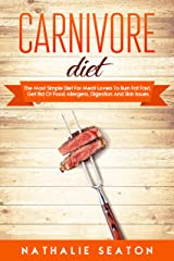 Carnivore Diet: The Most Simple Diet For Meat Lovers To Burn Fat Fast, Get Rid Of Food Allergens, Digestion And Skin Issues Kindle Edition