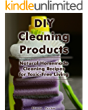 DIY Cleaning Products: Natural Homemade Cleaning Recipes for Toxic-Free Living: (Home Cleaning, Homemade Cleaning Products, Natural Cleaners) (Cleaning Products, Cleaning Indoors) (English Edition)