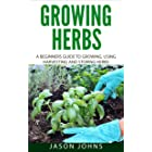 Growing Herbs: A Beginners Guide to Growing, Using, Harvesting and Storing Herbs (Inspiring Gardening Ideas Book 19)