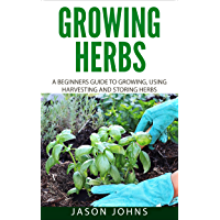 Growing Herbs: A Beginners Guide to Growing, Using, Harvesting and Storing Herbs (Inspiring Gardening Ideas Book 19) (English Edition)
