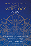 You Don't Really Believe in Astrology, Do You?: How Astrology Can Reveal Profound Patterns in Your Life (English Edition)