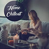Home Chillout – Perfect Set of Music for Rest or Relaxation in Your Household