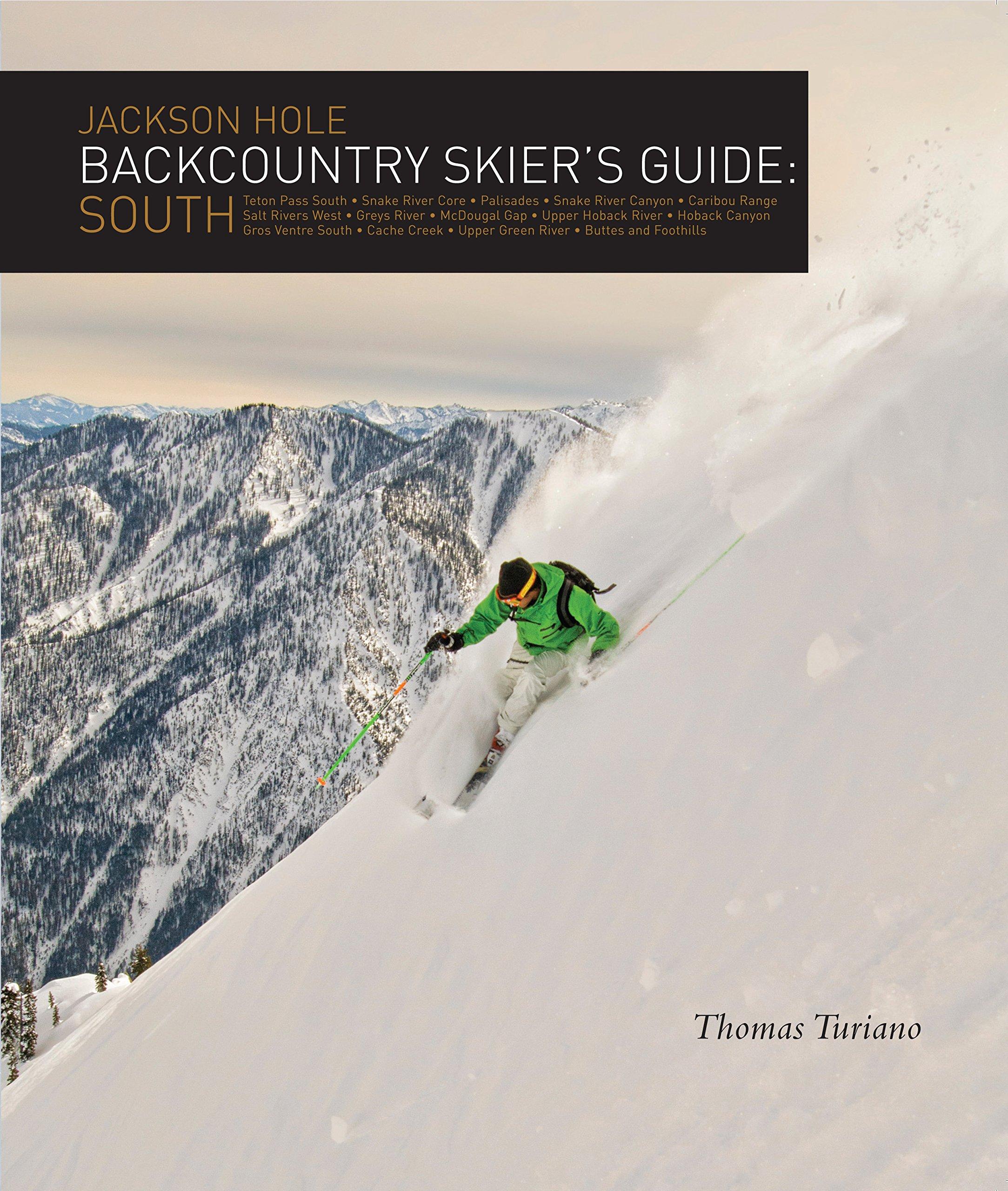 Jackson Hole Backcountry Skier\'s Guide: South: Thomas Turiano ...