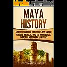 Maya History: A Captivating Guide to the Maya Civilization, Culture, Mythology, and the Maya Peoples' Impact on Mesoamerican History (English Edition)