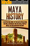 Maya History: A Captivating Guide to the Maya Civilization, Culture, Mythology, and the Maya Peoples' Impact on Mesoamerican History