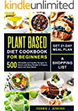 Plant Based Diet Cookbook for Beginners: Get 21-Day Meal Plan, a Shopping List, and 500 Affordable and Healthy Recipes…
