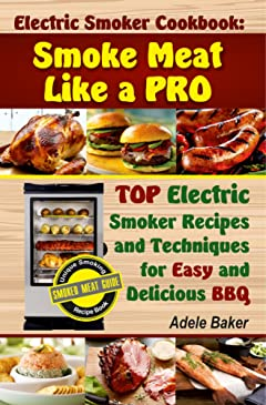 Electric Smoker Cookbook: Smoke Meat Like a PRO: TOP Electric Smoker Recipes and Techniques for Easy and Delicious BBQ (Electric Smoker Cookbook, Electric Smoker Recipe Book, Smoke Meat Cookbook)