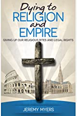 Dying to Religion and Empire: Giving up Our Religious Rites and Legal Rights (Close Your Church for Good Book 3) Kindle Edition