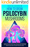 How to Grow Psilocybin Mushrooms: A Practical and Essential Guide on the Knowledge and Safe Use of Psilocybin Mushrooms, their Main Effects and How to Grow them at Home