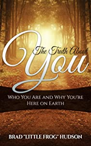 The Truth About You: Who You Are and Why You're Here on Earth