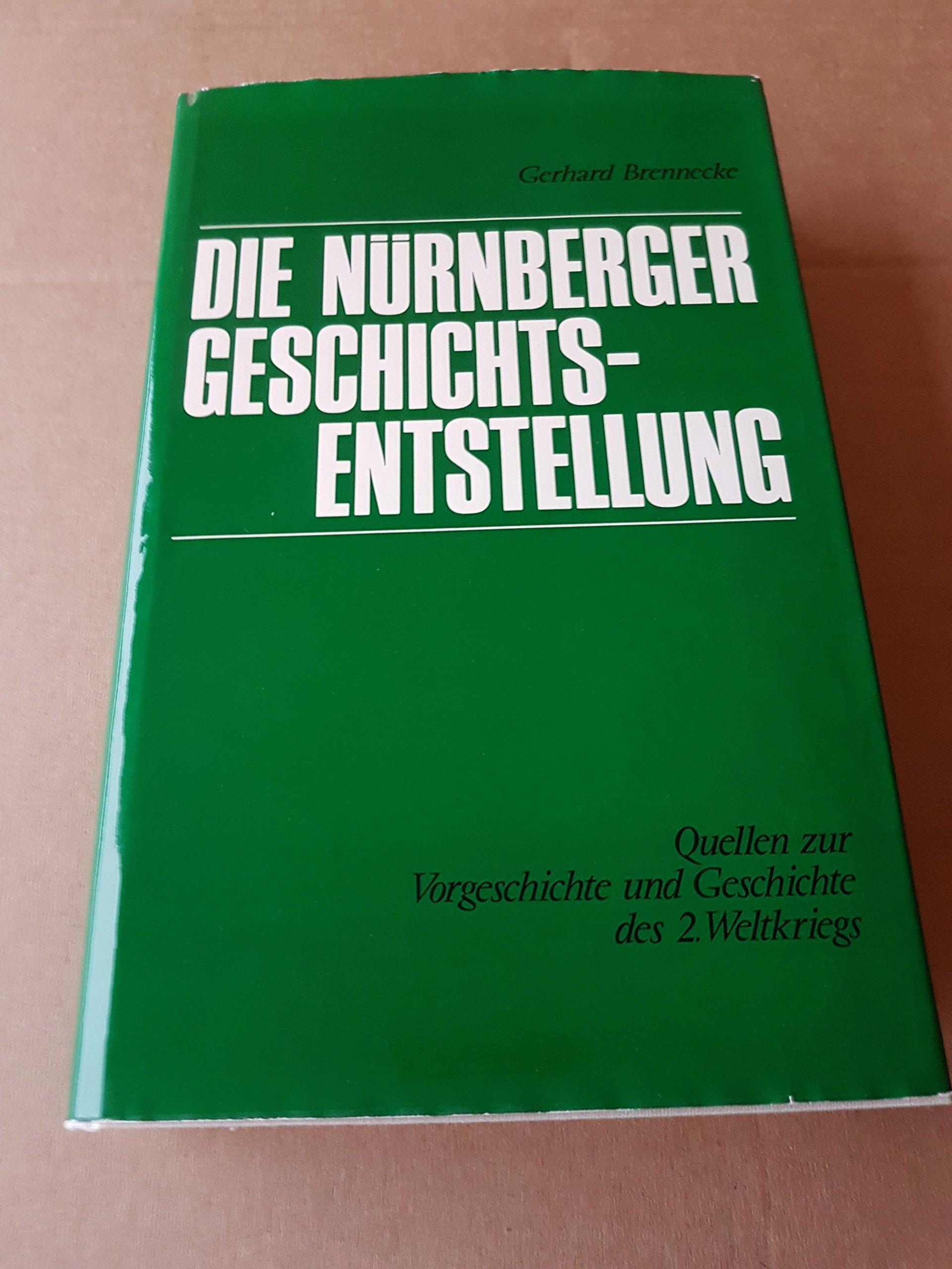 Die Nürnberger Geschichtsentstellung. Quellen zur Vorgeschichte und Geschichte des 2. Weltkriegs aus den Akten der deutschen Verteidigung