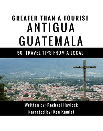 Greater Than a Tourist: Antigua, Guatemala: 50 Travel Tips from a Local