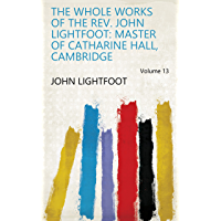 The Whole Works of the Rev. John Lightfoot: Master of Catharine Hall, Cambridge Volume 13 (English Edition)