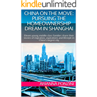 CHINA ON THE MOVE: PURSUING THE HOMEOWNERSHIP DREAM IN SHANGHAI: Eleven young middle-class families share their stories of migration, aspirations and lifestyle in China's largest city
