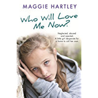 Who Will Love Me Now?: Neglected, unloved and rejected. A little girl desperate for a home to call her own. (A Maggie Hartley Foster Carer Story)