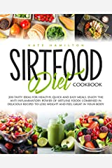 Sirtfood Diet Cookbook: 200 Tasty Ideas For Healthy, Quick And Easy Meals. Enjoy The Anti Inflammatory Power Of Sirtuine Foods Combined In Delicious Recipes To Lose Weight And Feel Great In Your Body Kindle Edition
