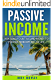 PASSIVE INCOME: Investing Your Time and Money to Provide Freedom to Live Life (Residual Income, Make Money Online, Start a Business, Entrepreneur, Financial Freedom)