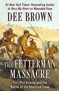 The Fetterman Massacre: Fort Phil Kearny and the Battle of the Hundred Slain