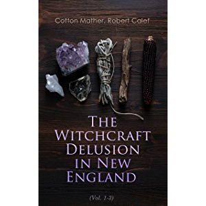 The Witchcraft Delusion in New England (Vol. 1-3): Its Rise, Progress, and Termination (Complete Edition)