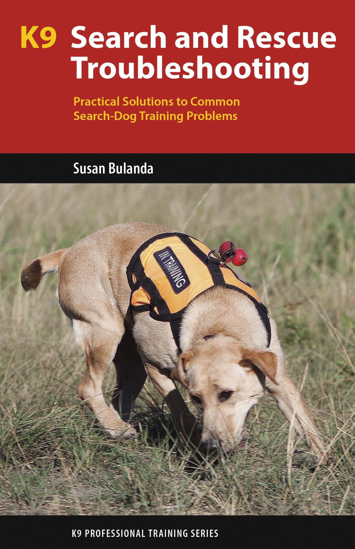K9 Search And Rescue Troubleshooting  Practical Solutions To Common Search Dog Training Problems  K9 Professional Training Series   English Edition