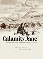 Calamity Jane: The Calamitous Life Of Martha Jane