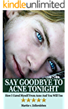 Say Goodbye to Acne Tonight - How I Cured Myself From Acne And You Will Too (English Edition)