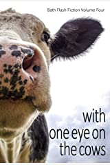 With One Eye on the Cows: Bath Flash Fiction Volume Four (Bath Flash Fiction Award) Kindle Edition