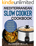 Mediterranean Diet Slow Cooker Cookbook: The Complete Guide of Mediterranean Diet for Beginners to Lose Weight Rapidly, Regain Confidence and Change Your Life Overwhelmingly