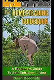 Homesteading: Guidebook: A Beginner's Guide to Self-Sufficient Living (homesteading, home garden, horticulture, garden, gardening, plants, raised garden)