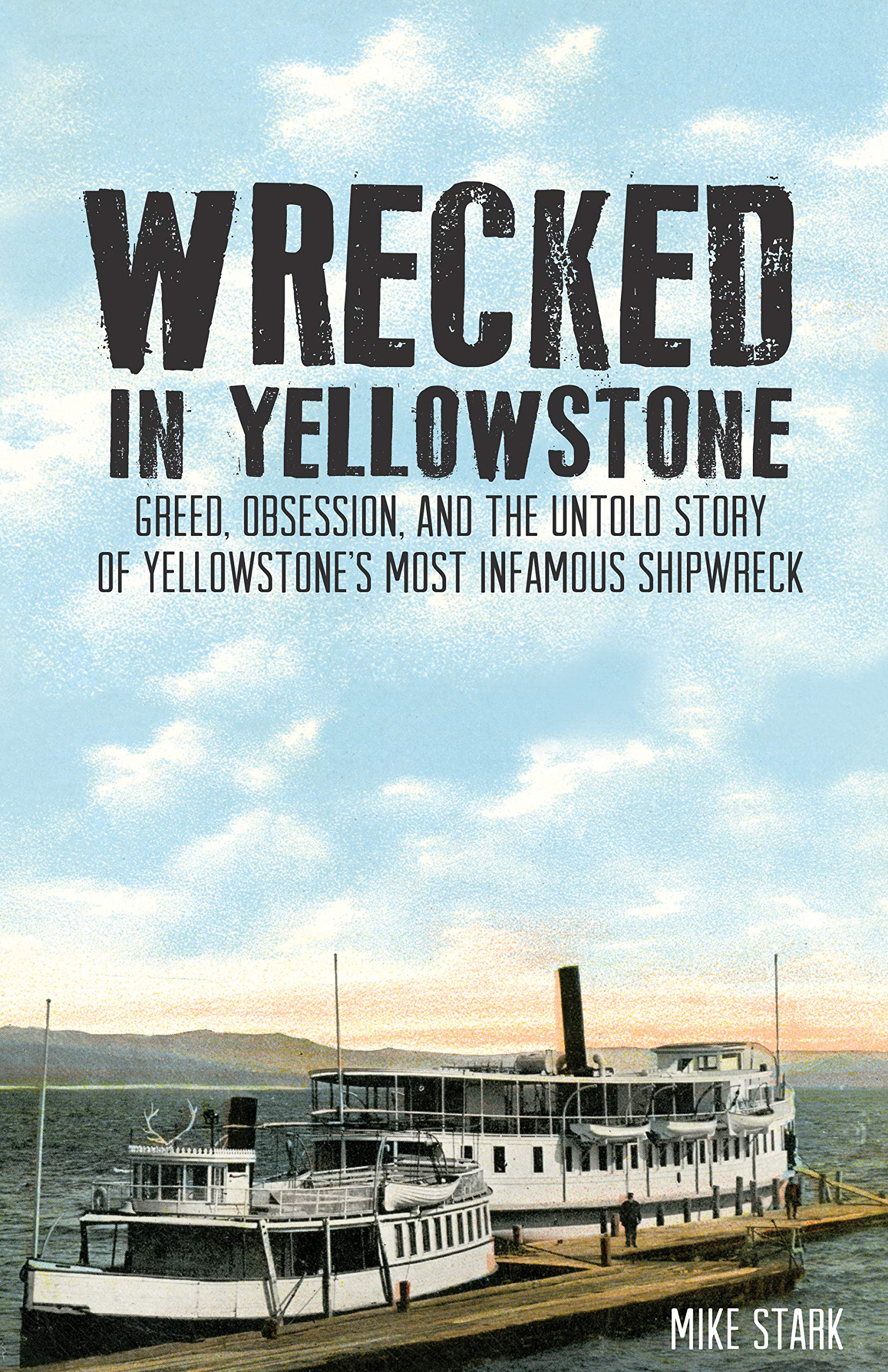 Read Online Wrecked in Yellowstone: Greed, Obsession and the Untold Story of Yellowstone's Most Infamous Shipwreck PDF