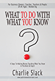 What To Do With What You Know: 4 Steps To Making Money Teaching What You Know In The Next 60 Days