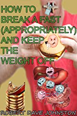 How to Break a Fast (Appropriately) and Keep the Weight Off (How To Lose Weight Fast, Keep it Off & Renew The Mind, Body & Spirit Through Fasting, Smart Eating & Practical Spirituality Book 6) Kindle Edition