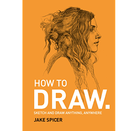 Amazon Com How To Draw Sketch And Draw Anything Anywhere With This Inspiring And Practical Handbook Ebook Spicer Jake Kindle Store