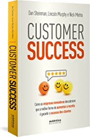 Customer Success: como as empresas inovadoras descobriram que a melhor forma de aumentar a receita é garantir o sucesso dos c