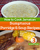 How to Cook Jamaican Cookbook 3 : Sumptuous Porridge & Soup Recipes (The Back to the Kitchen Cookbook Series)
