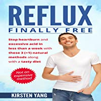 Reflux: Finally Free: Stop Heartburn and Acid in Less than a Week with These 3(+1) Natural Methods and a Tasty Diet