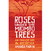 Roses Under the Miombo Trees: An English Girl in Rhodesia