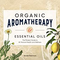 Organic Aromatherapy & Essential Oils: The Modern Guide to All-Natural Health and...