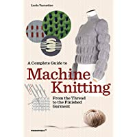 A Complete Guide to Machine Knitting /anglais: From the Thread to the Finished Garment