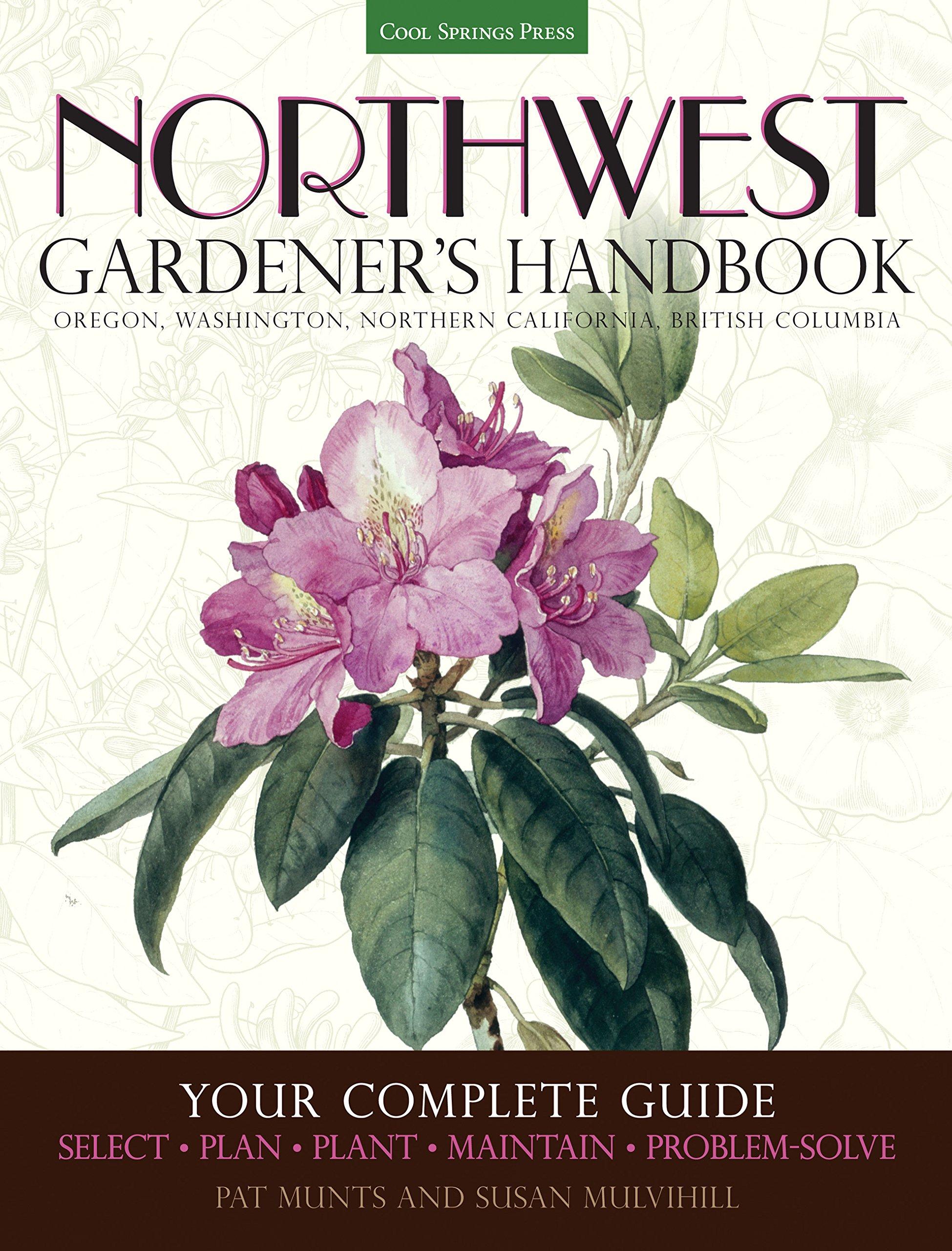 Northwest Gardener's Handbook: Your Complete Guide: Select, Plan, Plant, Maintain, Problem-Solve - Oregon, Washington, Northern California, British Columbia