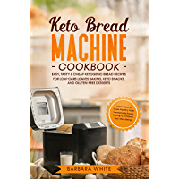 Keto Bread Machine Cookbook: Easy, Tasty & Cheap Ketogenic Bread Recipes for Low-Carb Loaves Baking, Keto Snacks, and Gluten-Free Desserts. Learn How to ... with Homemade Bread Baking (English Edition)