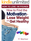 How to Find the Motivation to Lose Weight and Get Healthy (How to Lose 100 Pounds Book 2)