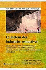 Le secteur des industries extractives: Points essentiels à l'intention des économistes, des spécialistes des finances publiques et des responsables ... (World Bank Studies) (French Edition) Kindle Edition