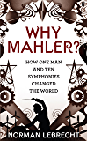 Why Mahler?: How One Man and Ten Symphonies Changed the World (English Edition)