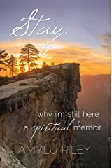 Stay: Why I'm Still Here, A Spiritual Memoir Kindle Edition