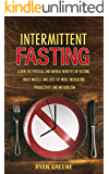 Intermittent Fasting: Learn the Physical and Mental Benefits of Fasting; Build Muscle and Lose Fat while Increasing Productivity and Metabolism