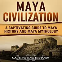 Maya Civilization: A Captivating Guide to Maya History and Maya Mythology