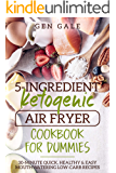 5-Ingredient Ketogenic Air Fryer Cookbook for Dummies: 30-Minute Quick, Healthy & Easy Mouthwatering Low-Carb Recipes